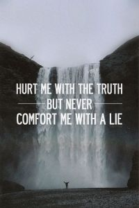 Hurt with the truth, Don't comfort with lies