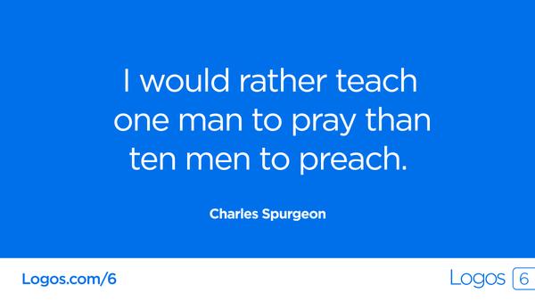 Spurgeon: I would rather teach one man to pray than ten men to preach.